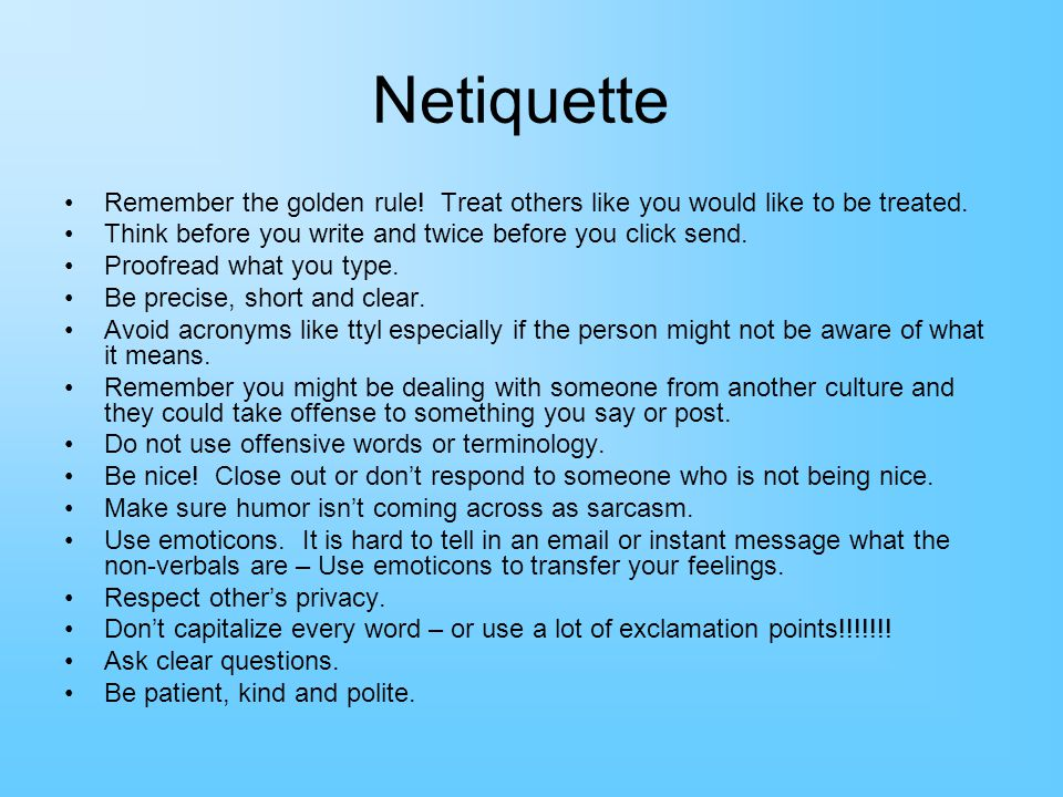 Netiquette Remember the golden rule! Treat others like you would like to be treated. Think before you write and twice before you click send.