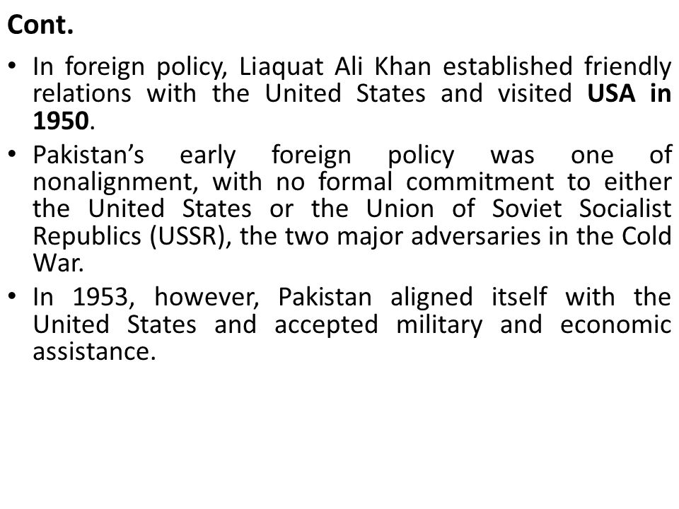 Cont. In foreign policy, Liaquat Ali Khan established friendly relations with the United States and visited USA in 1950.