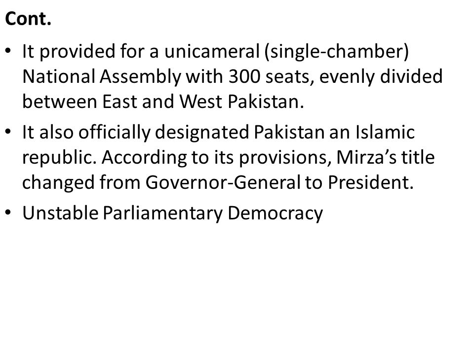 Cont. It provided for a unicameral (single-chamber) National Assembly with 300 seats, evenly divided between East and West Pakistan.