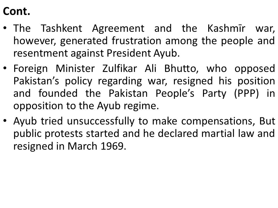 Cont. The Tashkent Agreement and the Kashmīr war, however, generated frustration among the people and resentment against President Ayub.