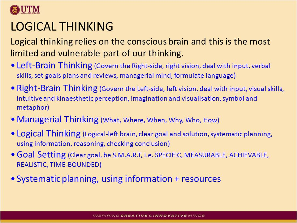 LOGICAL THINKING Logical thinking relies on the conscious brain and this is the most limited and vulnerable part of our thinking.