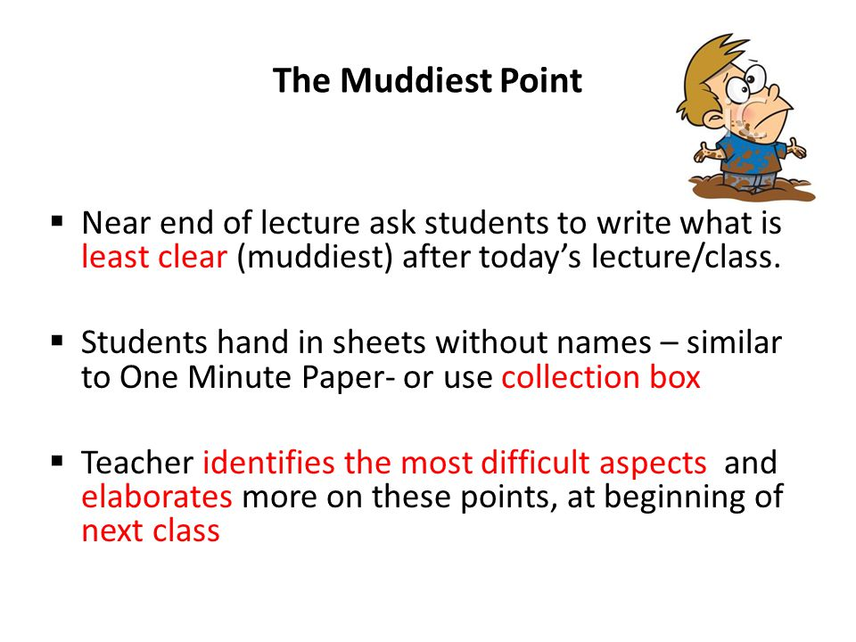 3/3/2012 The Muddiest Point. Near end of lecture ask students to write what is least clear (muddiest) after today's lecture/class.