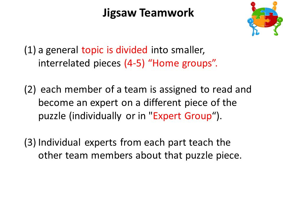 3/3/2012 Jigsaw Teamwork. a general topic is divided into smaller, interrelated pieces (4-5) Home groups .