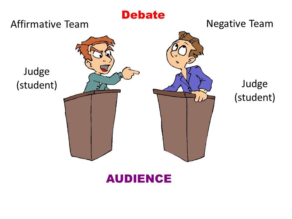 Debate Affirmative Team Negative Team Judge (student) Judge (student) AUDIENCE