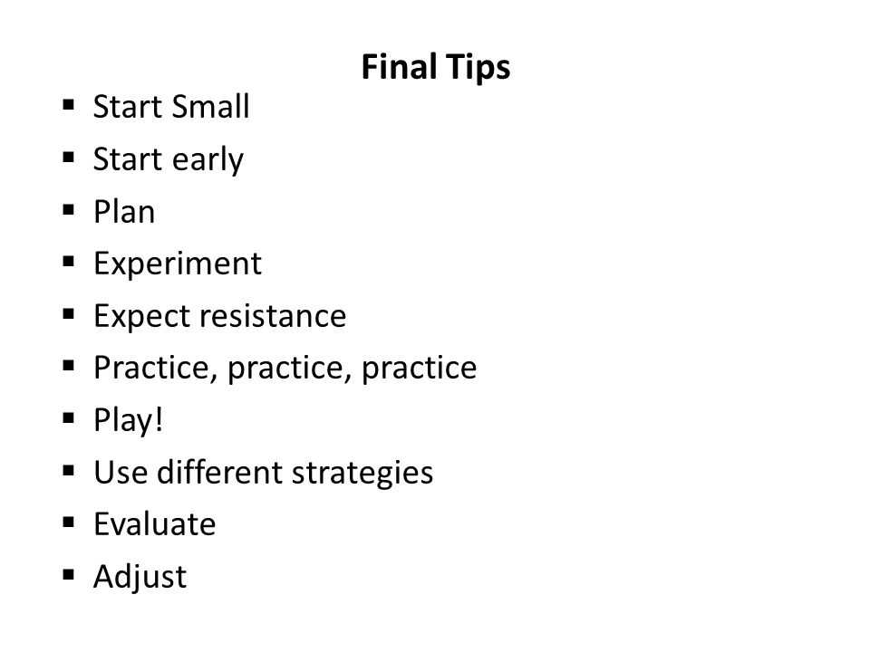Final Tips Start Small Start early Plan Experiment Expect resistance