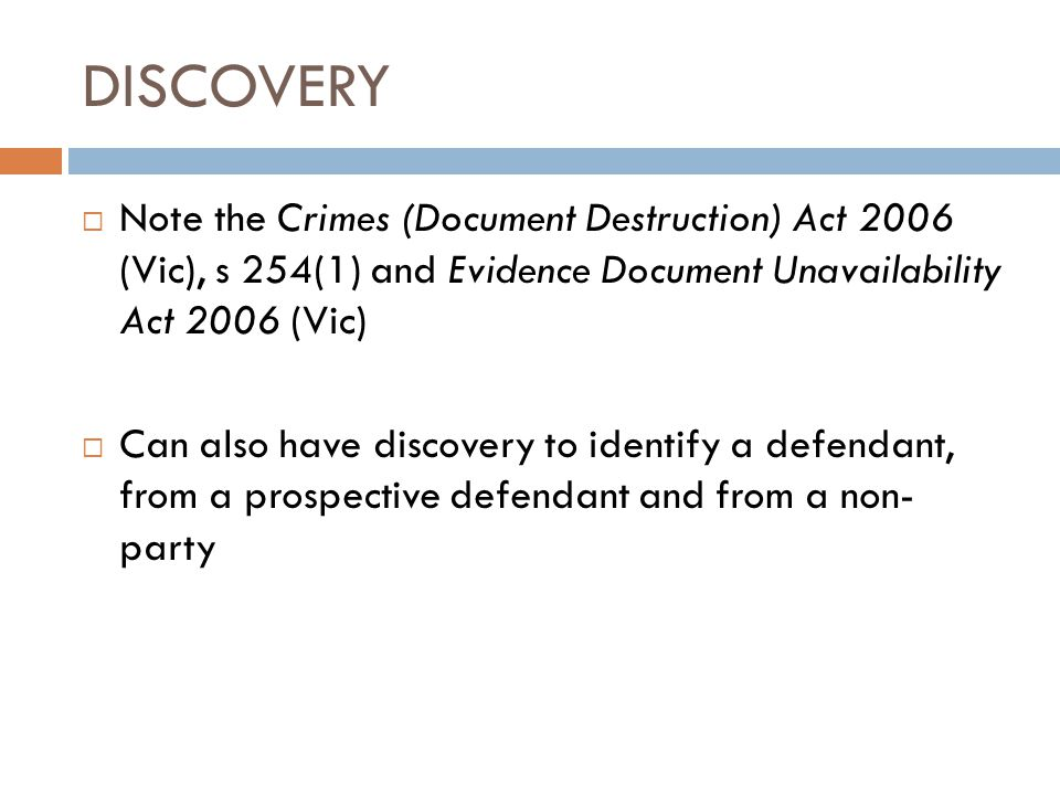 DISCOVERY Note the Crimes (Document Destruction) Act 2006 (Vic), s 254(1) and Evidence Document Unavailability Act 2006 (Vic)