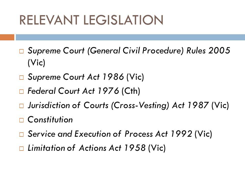 RELEVANT LEGISLATION Supreme Court (General Civil Procedure) Rules 2005 (Vic) Supreme Court Act 1986 (Vic)