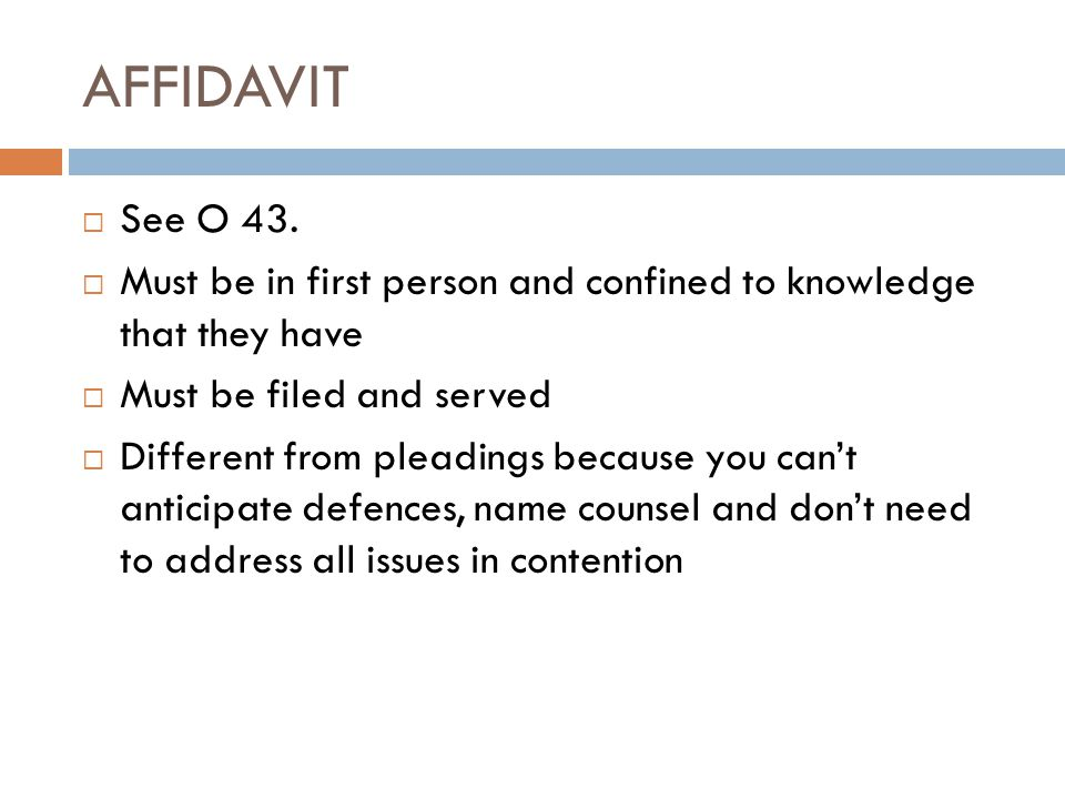 AFFIDAVIT See O 43. Must be in first person and confined to knowledge that they have. Must be filed and served.