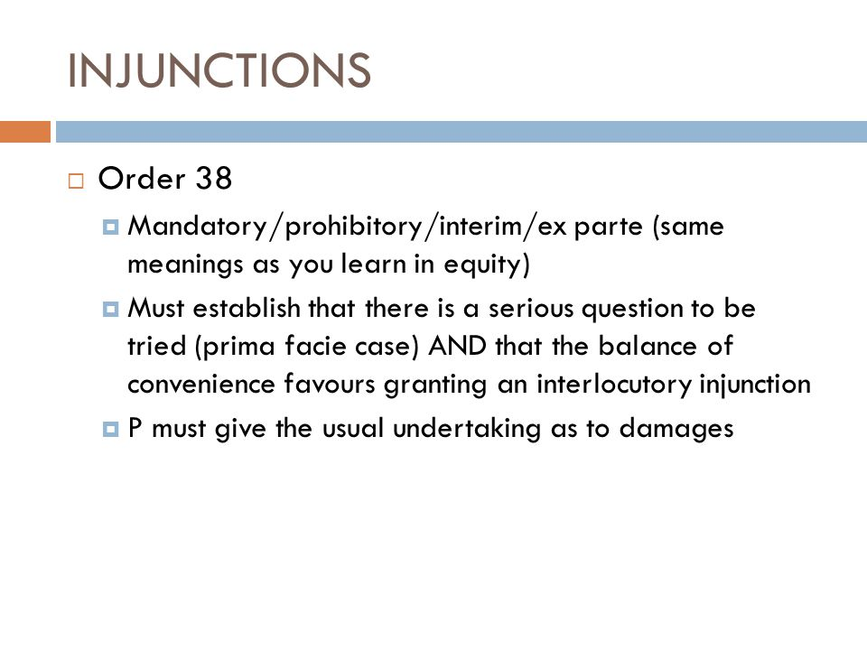 INJUNCTIONS Order 38. Mandatory/prohibitory/interim/ex parte (same meanings as you learn in equity)