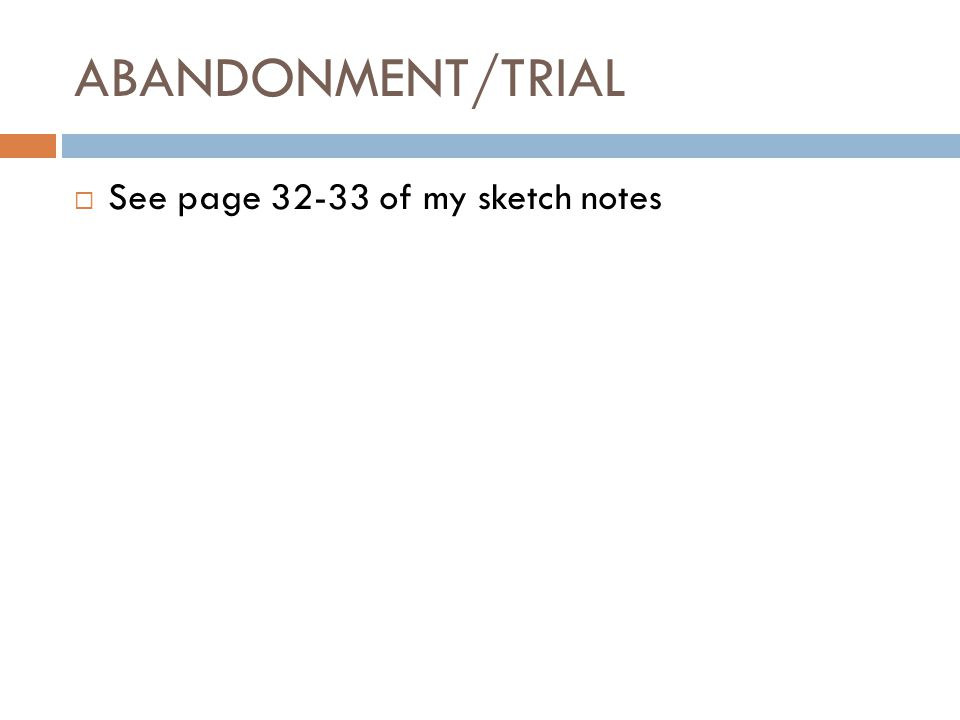 ABANDONMENT/TRIAL See page 32-33 of my sketch notes