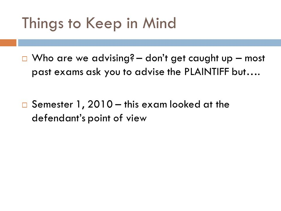 Things to Keep in Mind Who are we advising – don't get caught up – most past exams ask you to advise the PLAINTIFF but….