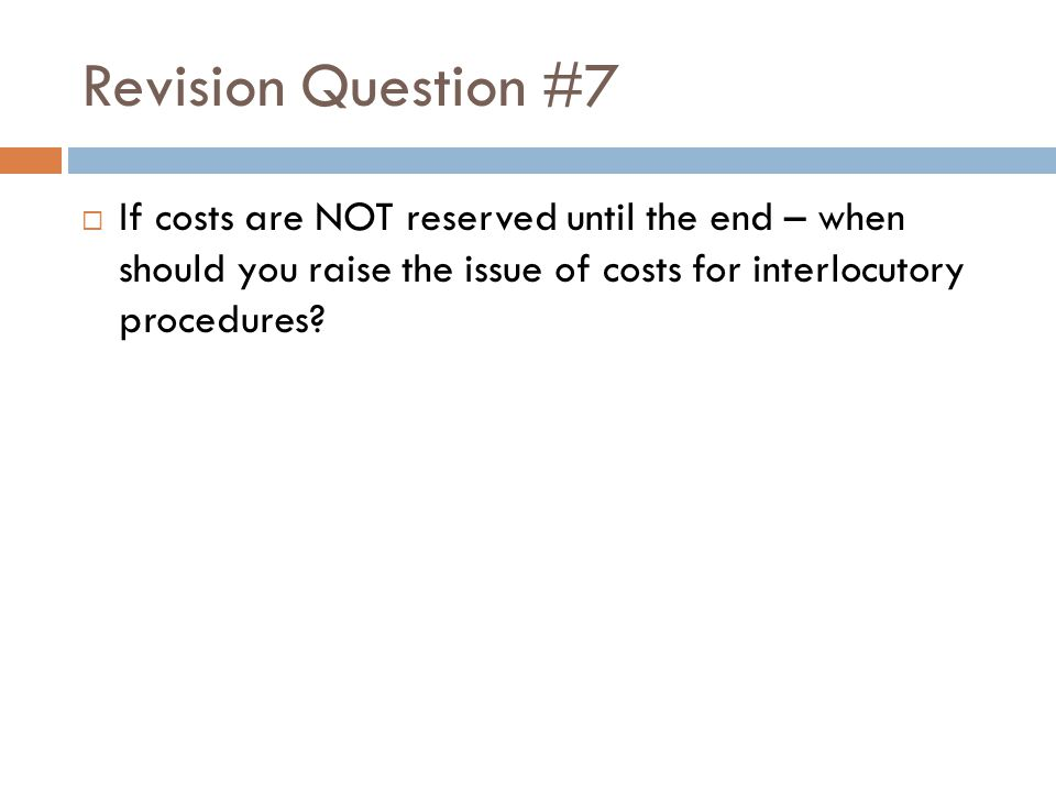 Revision Question #7 If costs are NOT reserved until the end – when should you raise the issue of costs for interlocutory procedures