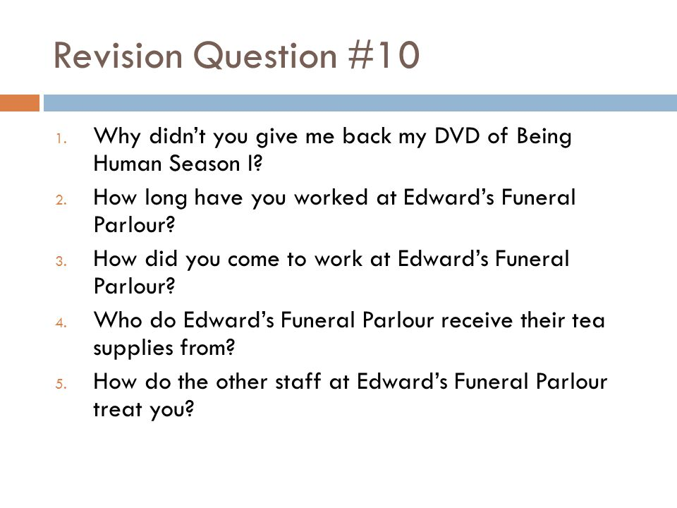 Revision Question #10 Why didn't you give me back my DVD of Being Human Season I How long have you worked at Edward's Funeral Parlour