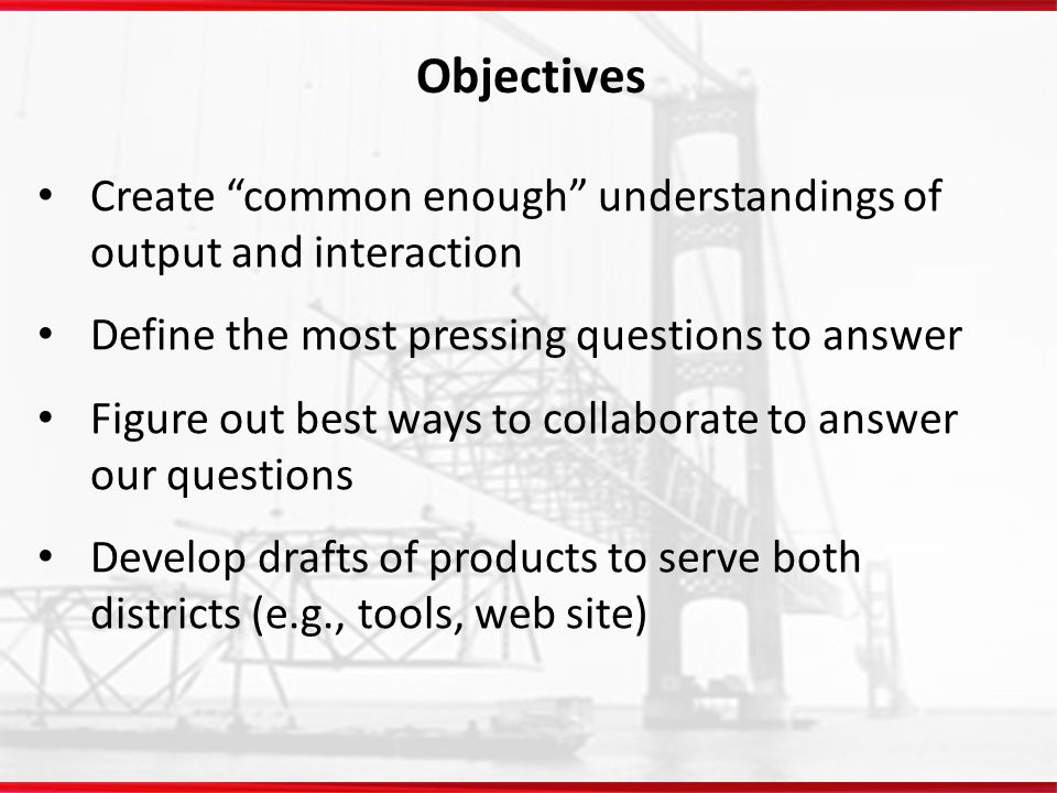 Objectives Create common enough understandings of output and interaction. Define the most pressing questions to answer.