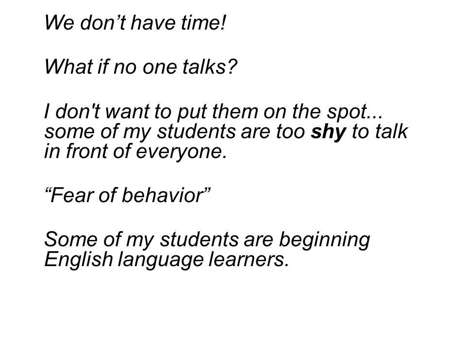 We don't have time! What if no one talks I don t want to put them on the spot... some of my students are too shy to talk in front of everyone.