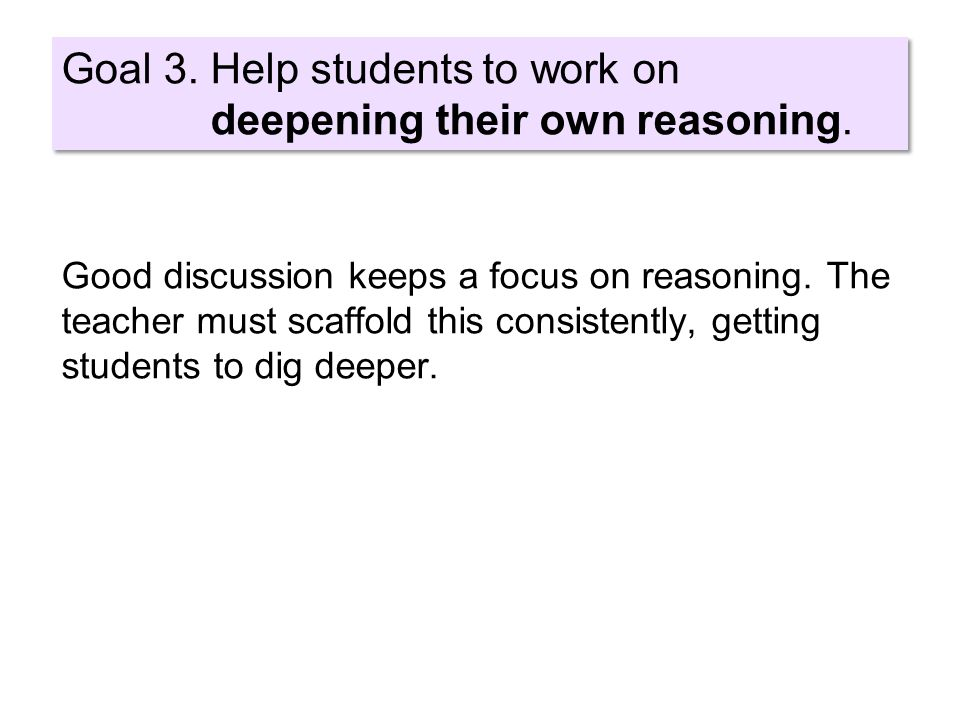 Goal 3. Help students to work on deepening their own reasoning.