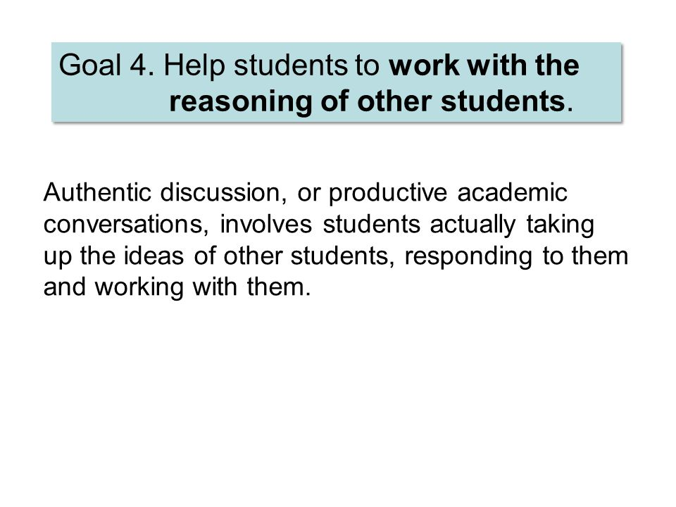 Goal 4. Help students to work with the reasoning of other students.