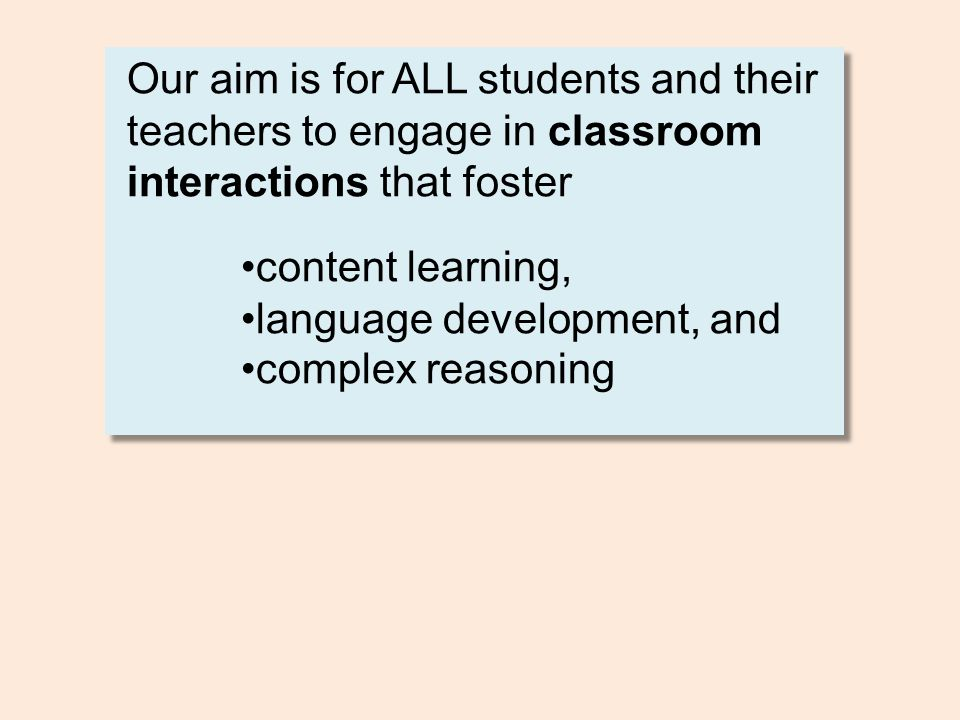 Our aim is for ALL students and their teachers to engage in classroom interactions that foster •content learning, •language development, and •complex reasoning