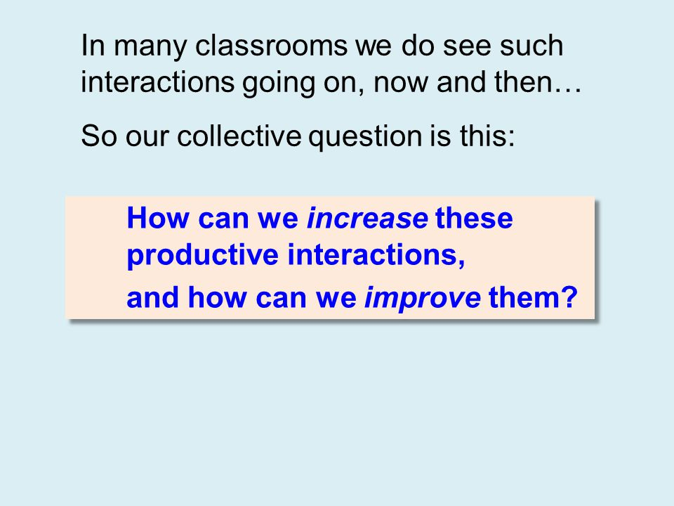 In many classrooms we do see such interactions going on, now and then… So our collective question is this: