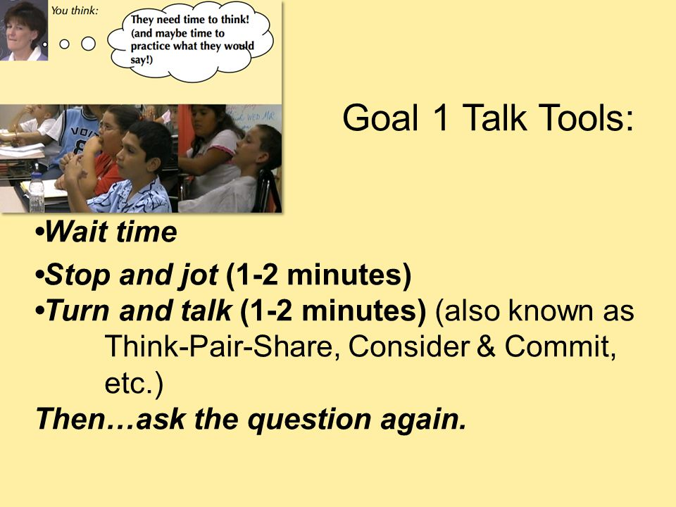 Goal 1 Talk Tools: •Wait time. •Stop and jot (1-2 minutes) •Turn and talk (1-2 minutes) (also known as Think-Pair-Share, Consider & Commit, etc.)