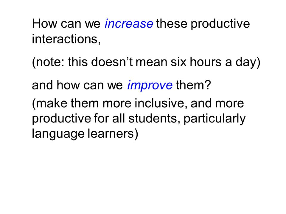 How can we increase these productive interactions, (note: this doesn't mean six hours a day) and how can we improve them.