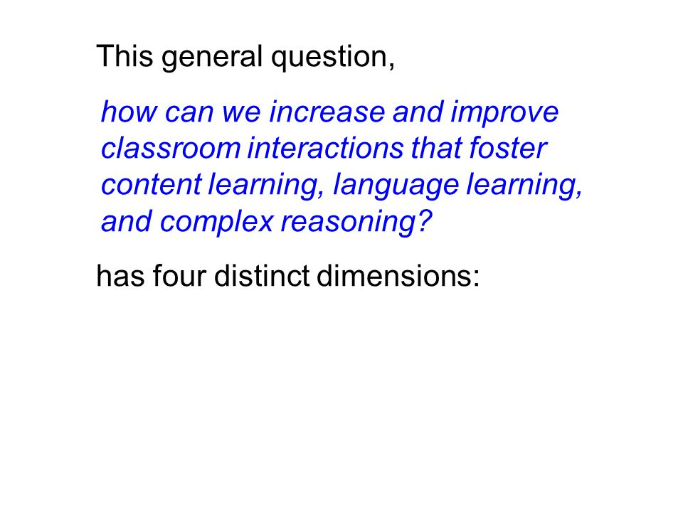 This general question, how can we increase and improve classroom interactions that foster content learning, language learning, and complex reasoning.