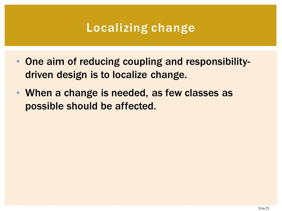 Localizing change One aim of reducing coupling and responsibility- driven design is to localize change.