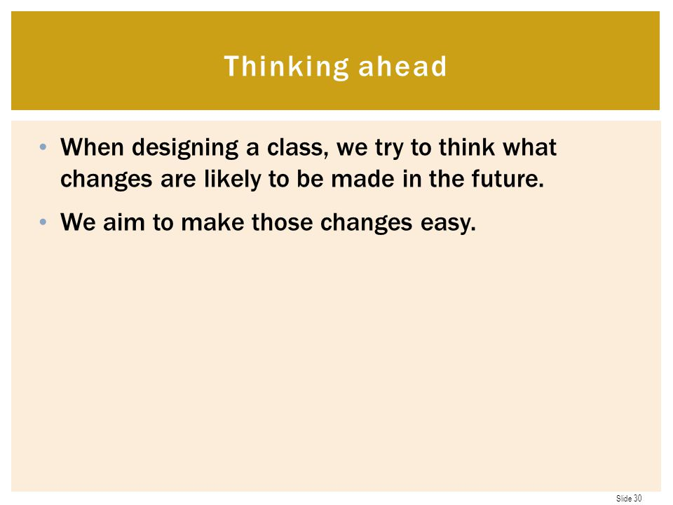 Thinking ahead When designing a class, we try to think what changes are likely to be made in the future.