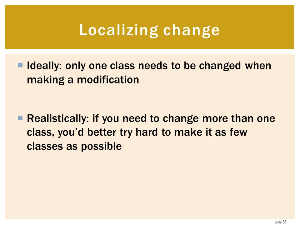 Localizing change Ideally: only one class needs to be changed when making a modification.