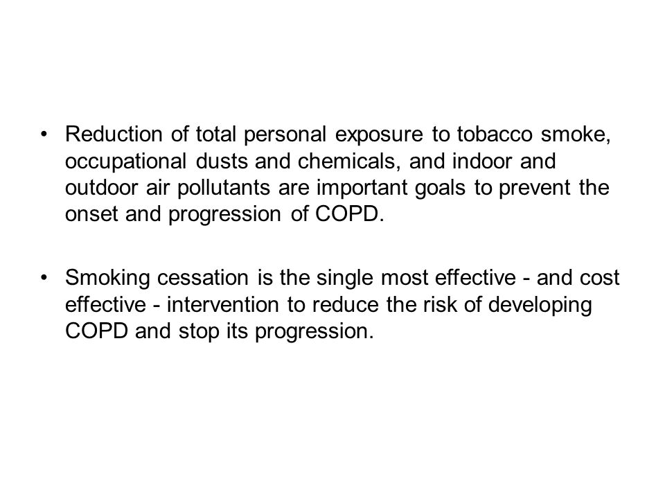 Reduction of total personal exposure to tobacco smoke, occupational dusts and chemicals, and indoor and outdoor air pollutants are important goals to prevent the onset and progression of COPD.