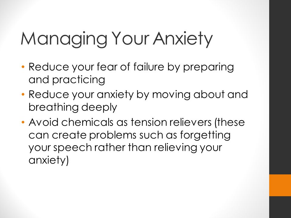 Managing Your Anxiety Reduce your fear of failure by preparing and practicing. Reduce your anxiety by moving about and breathing deeply.