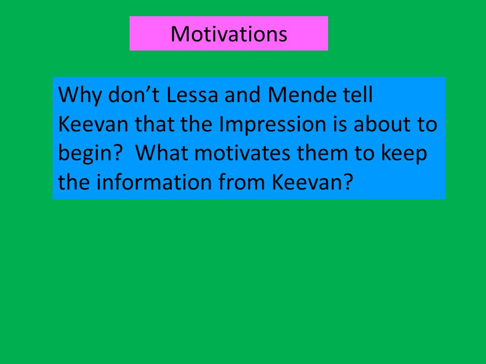 Motivations Why don't Lessa and Mende tell Keevan that the Impression is about to begin.