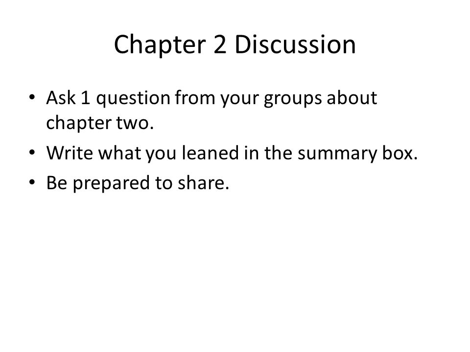 Chapter 2 Discussion Ask 1 question from your groups about chapter two. Write what you leaned in the summary box.
