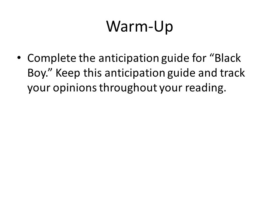 Warm-Up Complete the anticipation guide for Black Boy. Keep this anticipation guide and track your opinions throughout your reading.