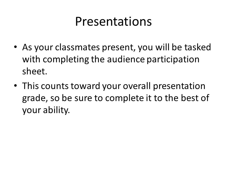 Presentations As your classmates present, you will be tasked with completing the audience participation sheet.