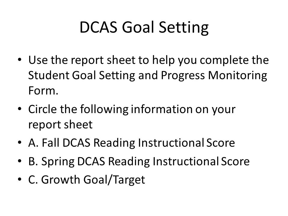 DCAS Goal Setting Use the report sheet to help you complete the Student Goal Setting and Progress Monitoring Form.