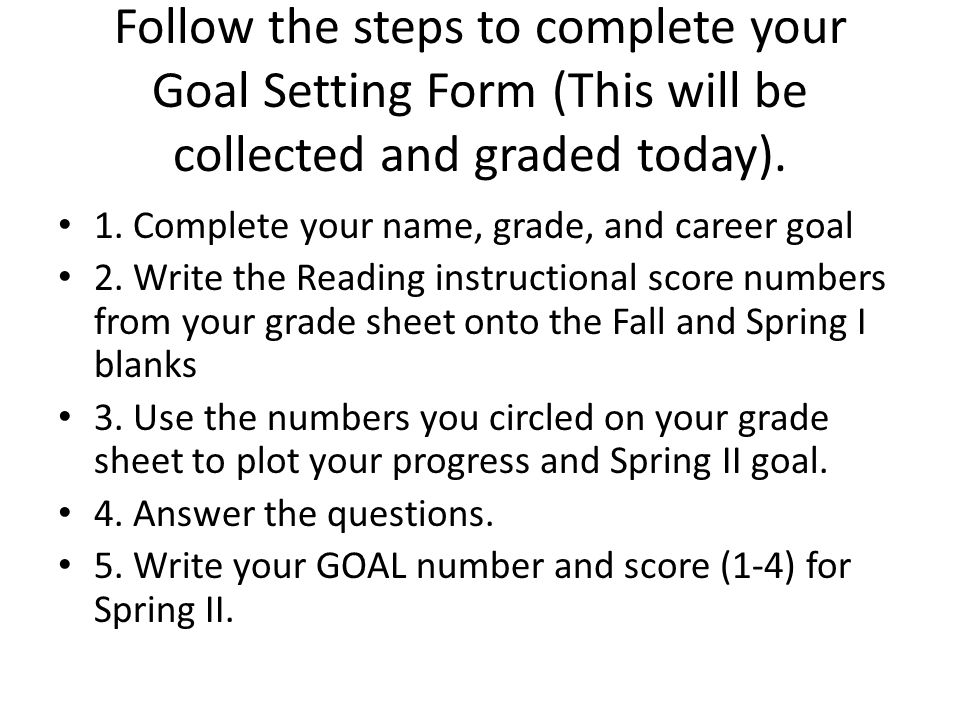Follow the steps to complete your Goal Setting Form (This will be collected and graded today).