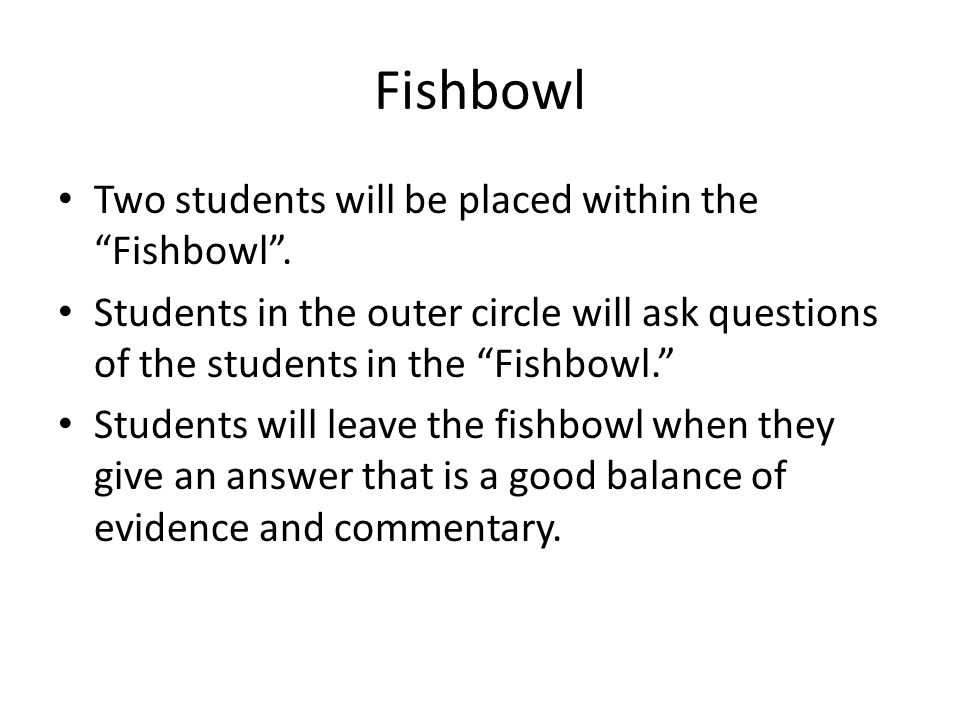 Fishbowl Two students will be placed within the Fishbowl .