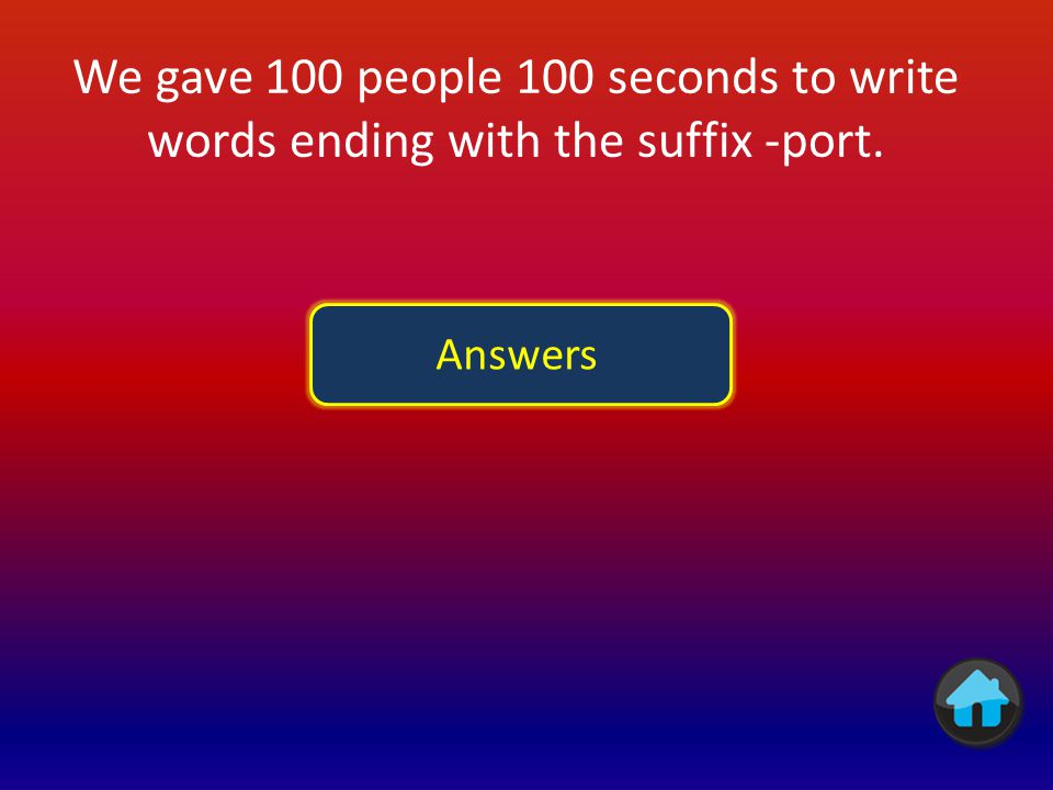 We gave 100 people 100 seconds to write words ending with the suffix -port.