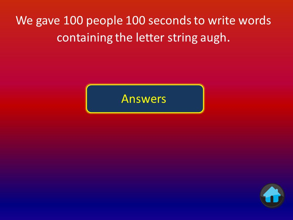 We gave 100 people 100 seconds to write words containing the letter string augh.