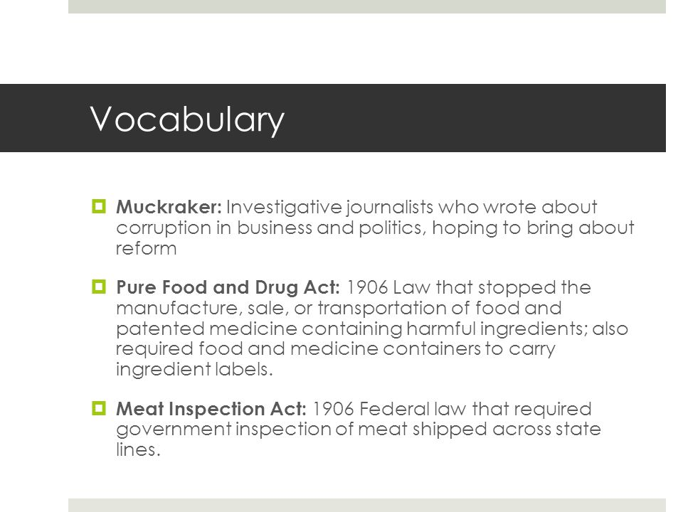 Vocabulary Muckraker: Investigative journalists who wrote about corruption in business and politics, hoping to bring about reform.