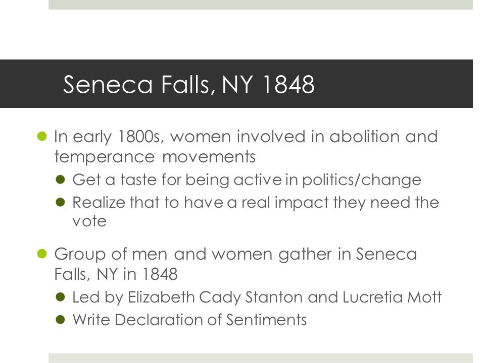 Seneca Falls, NY 1848 In early 1800s, women involved in abolition and temperance movements. Get a taste for being active in politics/change.