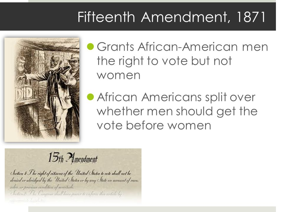Fifteenth Amendment, 1871 Grants African-American men the right to vote but not women.