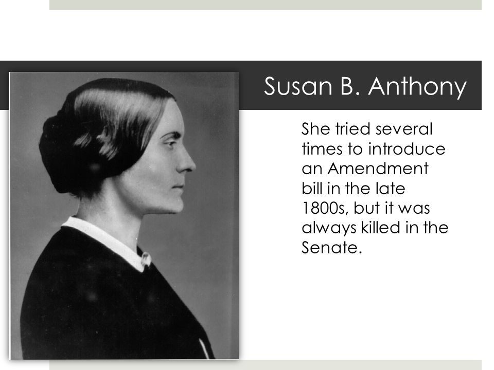 Susan B. Anthony She tried several times to introduce an Amendment bill in the late 1800s, but it was always killed in the Senate.