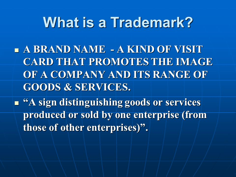 What is a Trademark A BRAND NAME - A KIND OF VISIT CARD THAT PROMOTES THE IMAGE OF A COMPANY AND ITS RANGE OF GOODS & SERVICES.