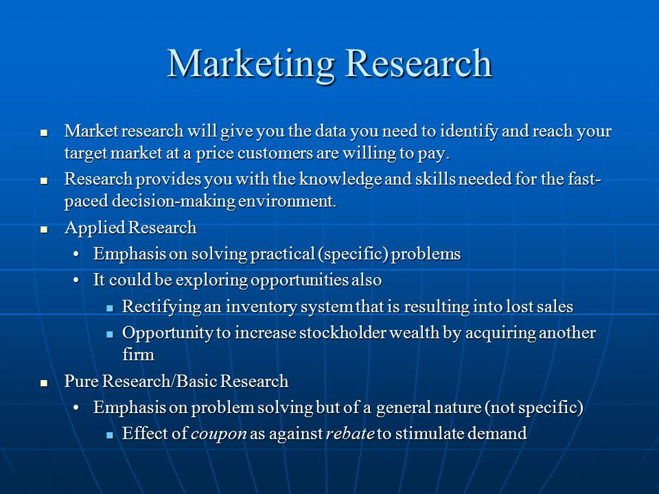 Marketing Research Market research will give you the data you need to identify and reach your target market at a price customers are willing to pay.