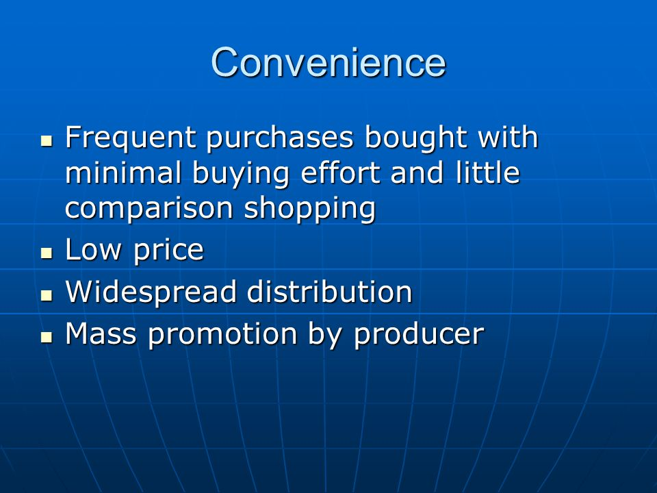 Convenience Frequent purchases bought with minimal buying effort and little comparison shopping. Low price.