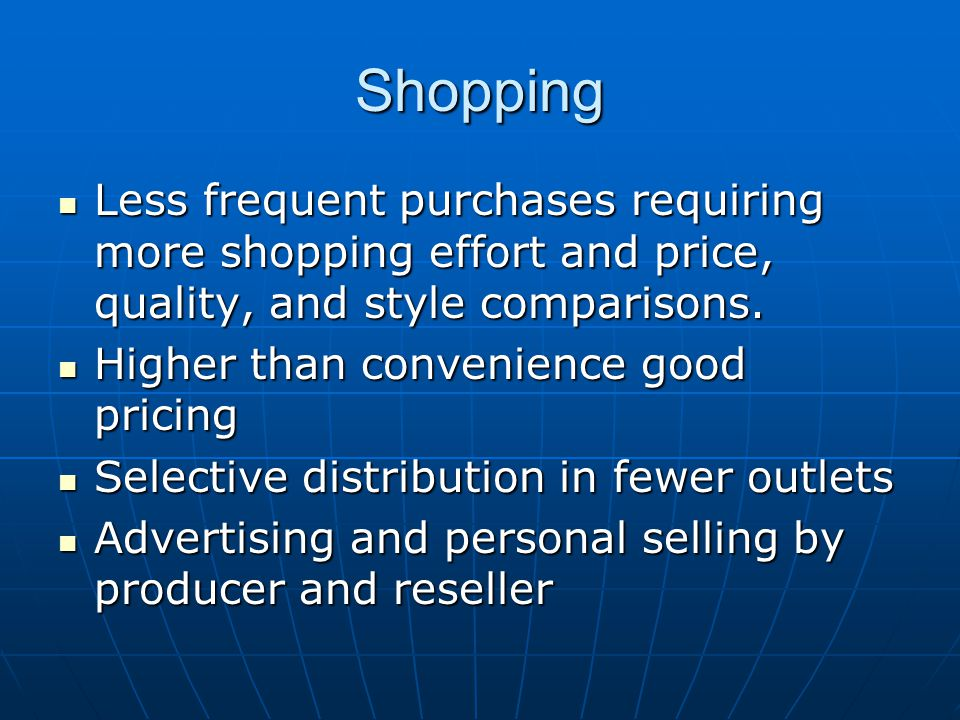 Shopping Less frequent purchases requiring more shopping effort and price, quality, and style comparisons.