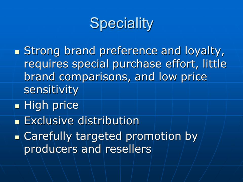 Speciality Strong brand preference and loyalty, requires special purchase effort, little brand comparisons, and low price sensitivity.