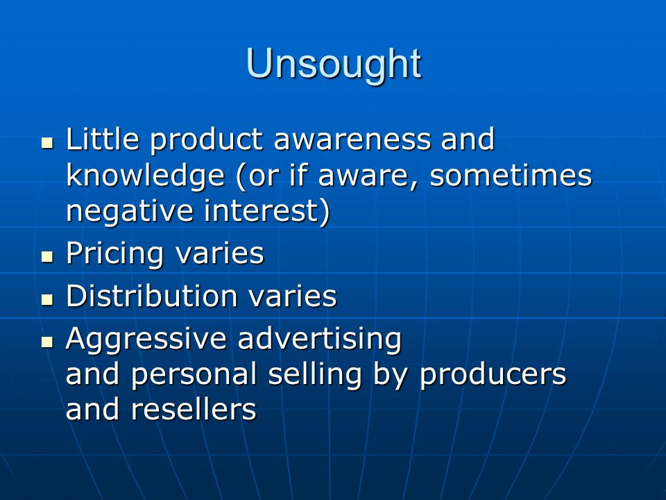 Unsought Little product awareness and knowledge (or if aware, sometimes negative interest) Pricing varies.